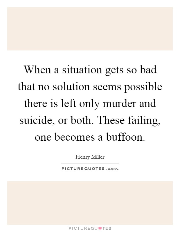 When a situation gets so bad that no solution seems possible there is left only murder and suicide, or both. These failing, one becomes a buffoon. Picture Quote #1