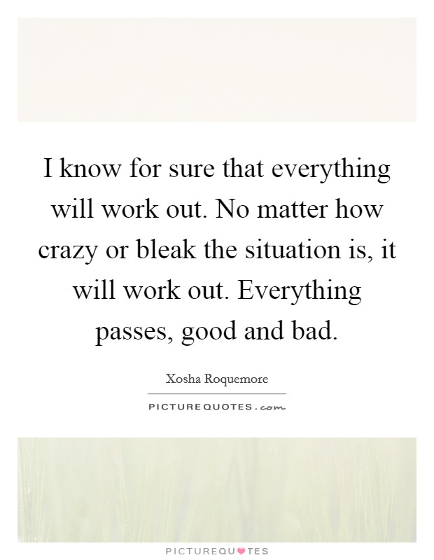 I know for sure that everything will work out. No matter how crazy or bleak the situation is, it will work out. Everything passes, good and bad. Picture Quote #1