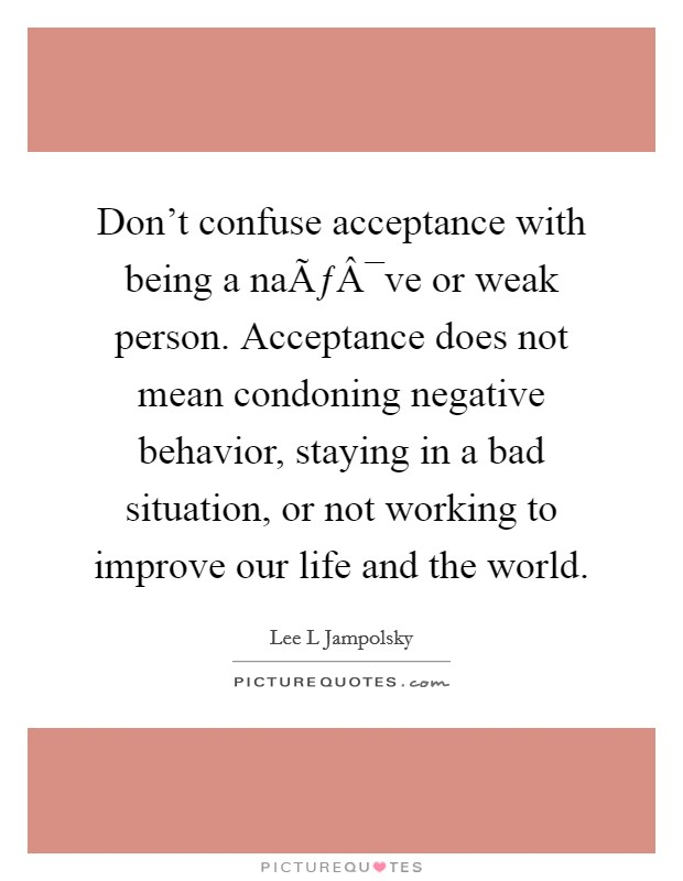 Don't confuse acceptance with being a naïve or weak person. Acceptance does not mean condoning negative behavior, staying in a bad situation, or not working to improve our life and the world Picture Quote #1