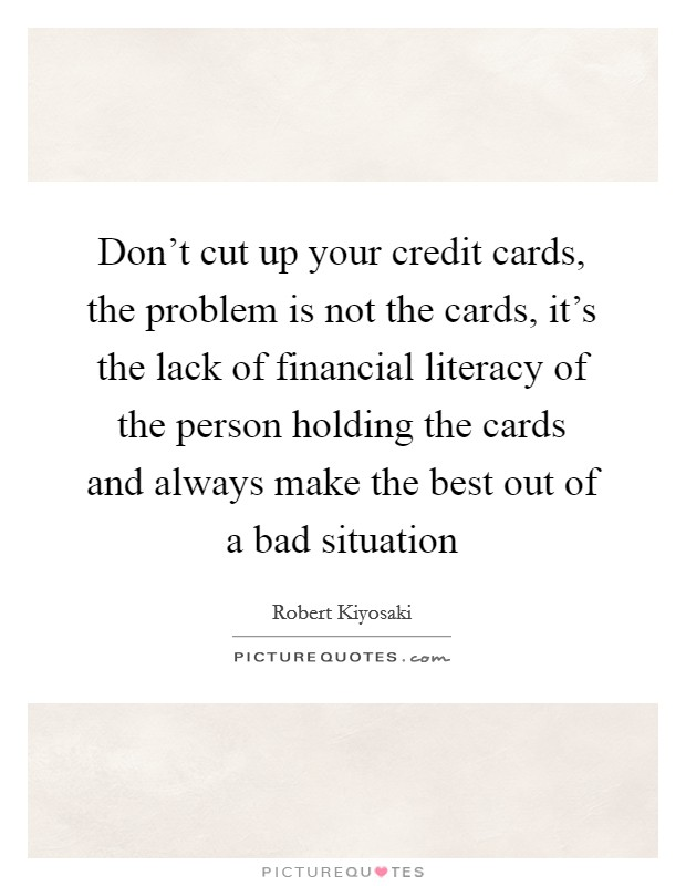 Don't cut up your credit cards, the problem is not the cards, it's the lack of financial literacy of the person holding the cards and always make the best out of a bad situation Picture Quote #1
