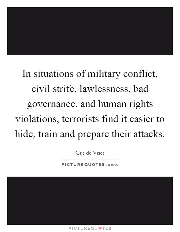 In situations of military conflict, civil strife, lawlessness, bad governance, and human rights violations, terrorists find it easier to hide, train and prepare their attacks Picture Quote #1