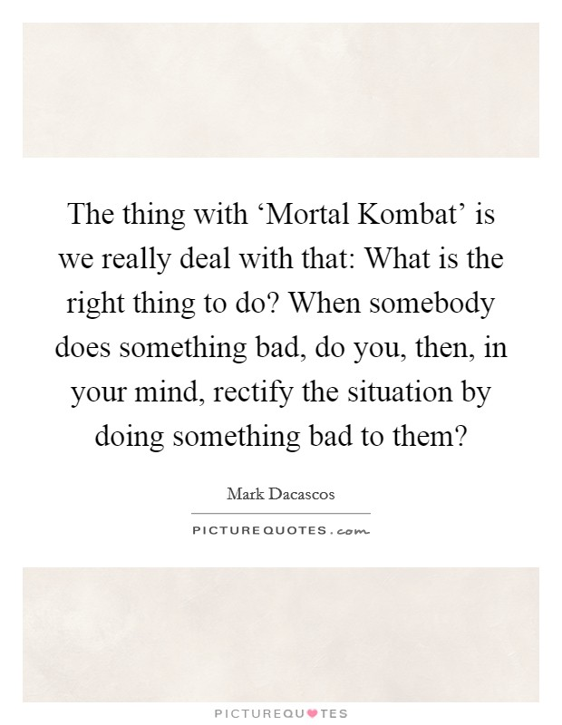 The thing with 'Mortal Kombat' is we really deal with that: What is the right thing to do? When somebody does something bad, do you, then, in your mind, rectify the situation by doing something bad to them? Picture Quote #1