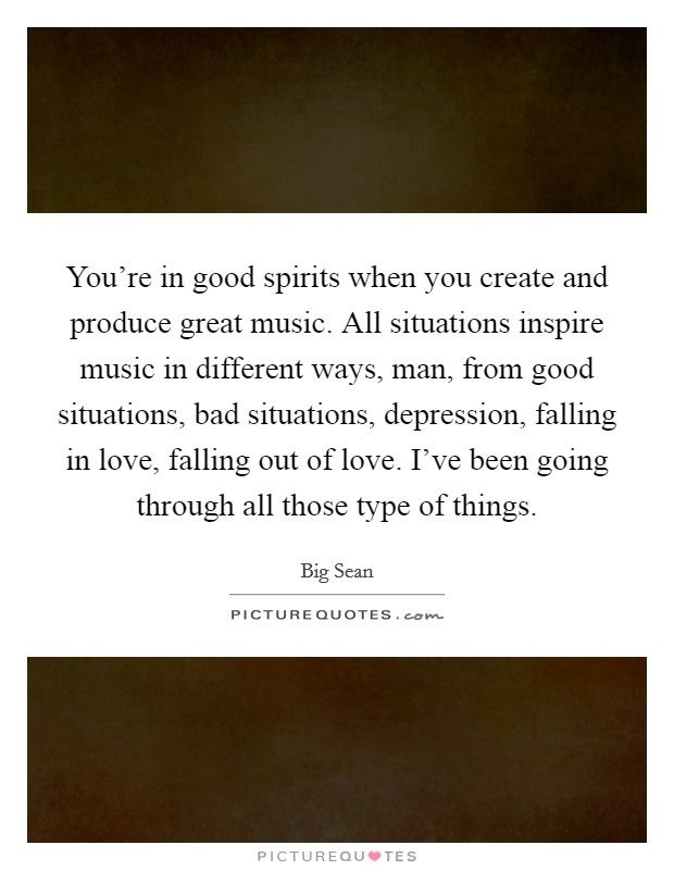 You're in good spirits when you create and produce great music. All situations inspire music in different ways, man, from good situations, bad situations, depression, falling in love, falling out of love. I've been going through all those type of things Picture Quote #1