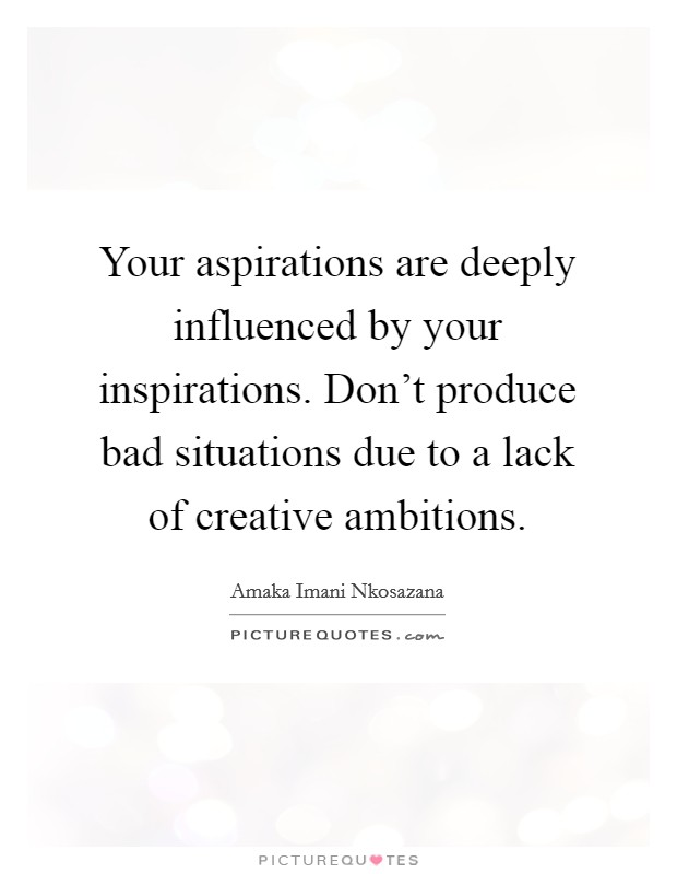 Your aspirations are deeply influenced by your inspirations. Don't produce bad situations due to a lack of creative ambitions Picture Quote #1