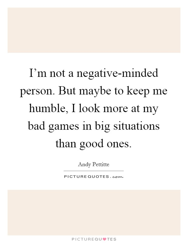 I'm not a negative-minded person. But maybe to keep me humble, I look more at my bad games in big situations than good ones Picture Quote #1
