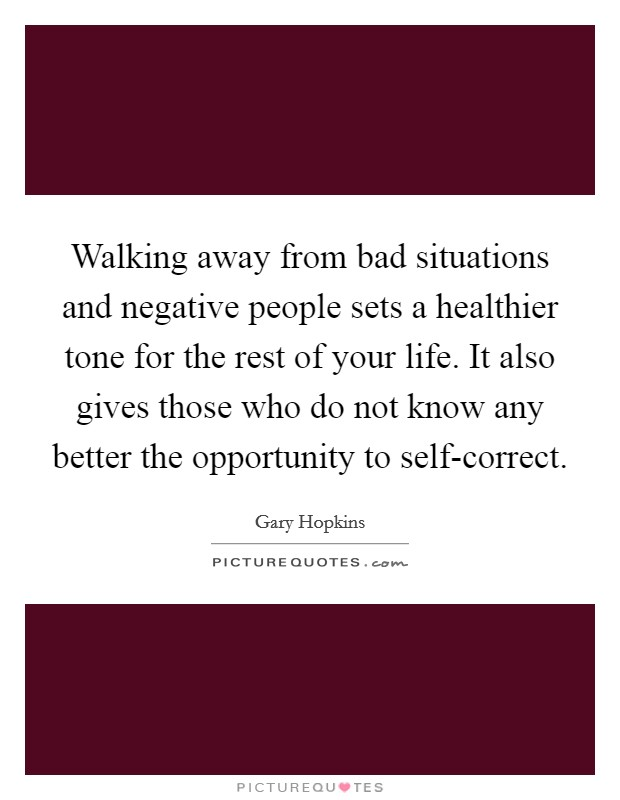 Walking away from bad situations and negative people sets a healthier tone for the rest of your life. It also gives those who do not know any better the opportunity to self-correct Picture Quote #1
