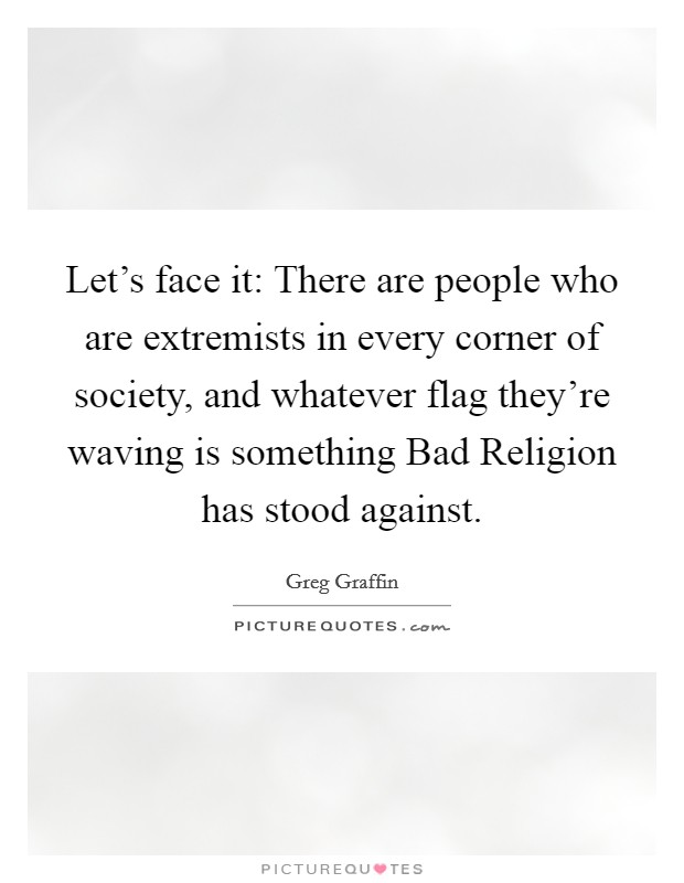 Let's face it: There are people who are extremists in every corner of society, and whatever flag they're waving is something Bad Religion has stood against Picture Quote #1