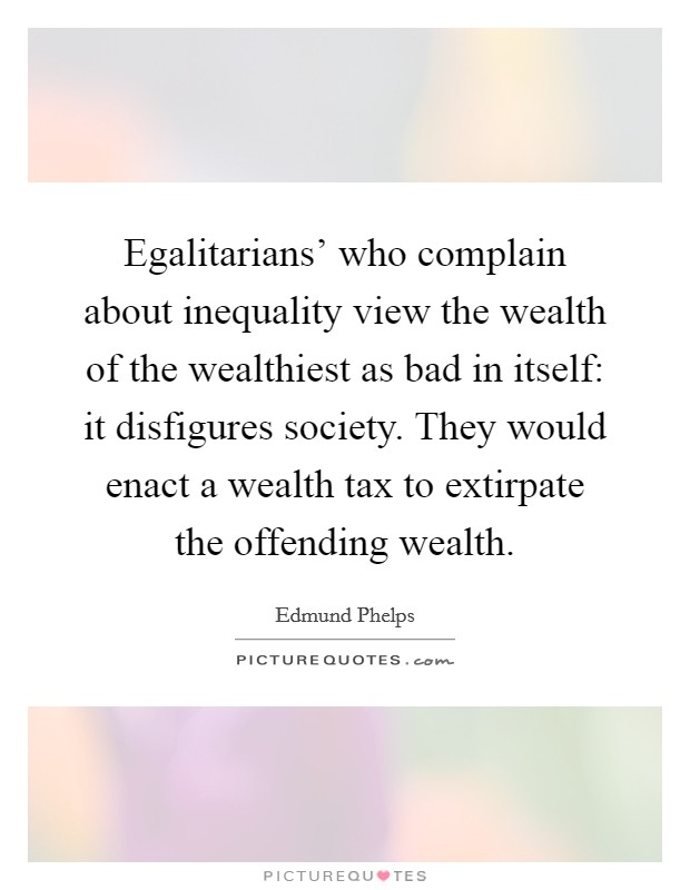 Egalitarians' who complain about inequality view the wealth of the wealthiest as bad in itself: it disfigures society. They would enact a wealth tax to extirpate the offending wealth Picture Quote #1