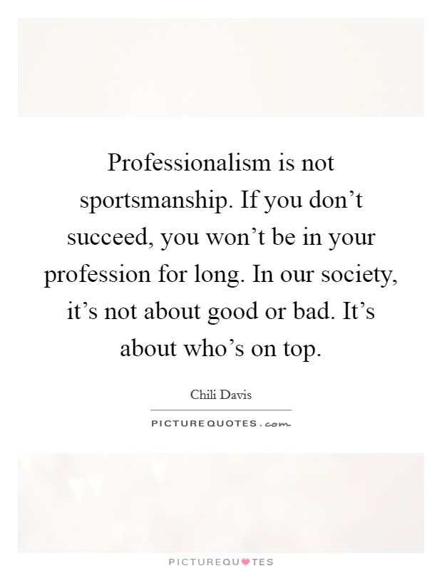 Professionalism is not sportsmanship. If you don't succeed, you won't be in your profession for long. In our society, it's not about good or bad. It's about who's on top Picture Quote #1