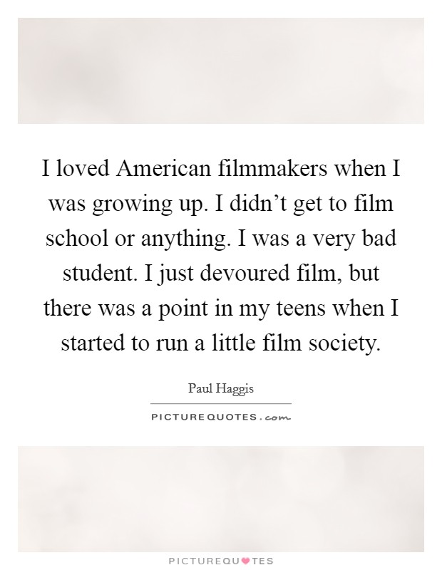 I loved American filmmakers when I was growing up. I didn't get to film school or anything. I was a very bad student. I just devoured film, but there was a point in my teens when I started to run a little film society Picture Quote #1