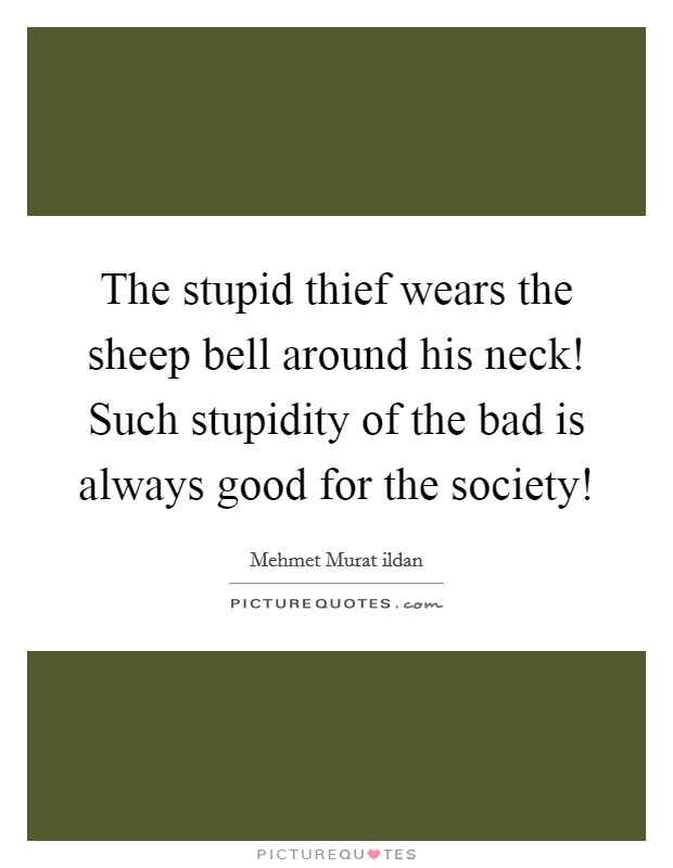 The stupid thief wears the sheep bell around his neck! Such stupidity of the bad is always good for the society! Picture Quote #1