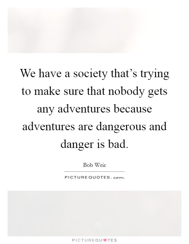 We have a society that's trying to make sure that nobody gets any adventures because adventures are dangerous and danger is bad Picture Quote #1