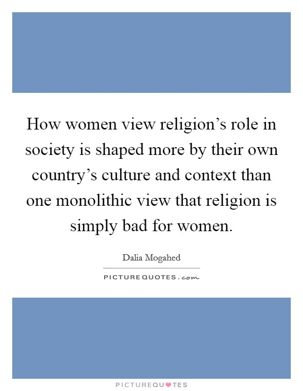 How women view religion's role in society is shaped more by their own country's culture and context than one monolithic view that religion is simply bad for women Picture Quote #1