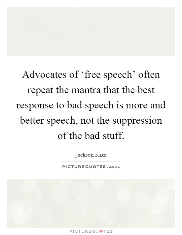 Advocates of 'free speech' often repeat the mantra that the best response to bad speech is more and better speech, not the suppression of the bad stuff Picture Quote #1