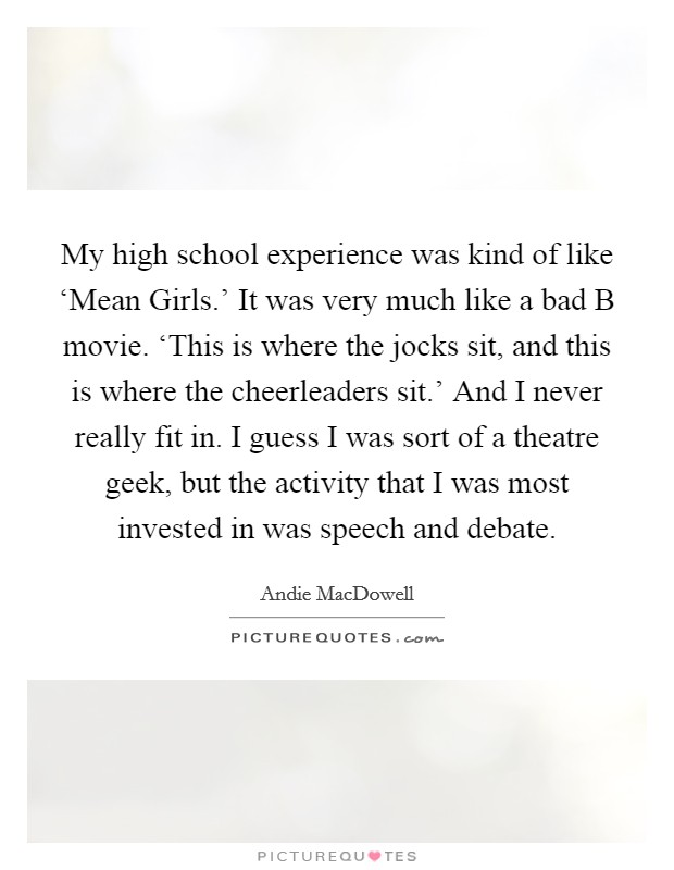 My high school experience was kind of like 'Mean Girls.' It was very much like a bad B movie. 'This is where the jocks sit, and this is where the cheerleaders sit.' And I never really fit in. I guess I was sort of a theatre geek, but the activity that I was most invested in was speech and debate Picture Quote #1