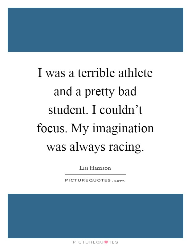 I was a terrible athlete and a pretty bad student. I couldn't focus. My imagination was always racing Picture Quote #1