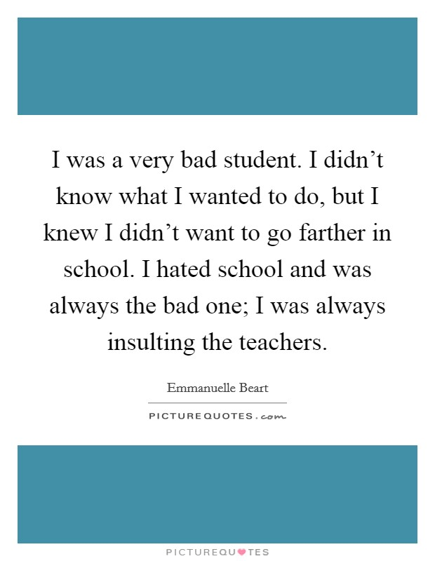 I was a very bad student. I didn't know what I wanted to do, but I knew I didn't want to go farther in school. I hated school and was always the bad one; I was always insulting the teachers Picture Quote #1