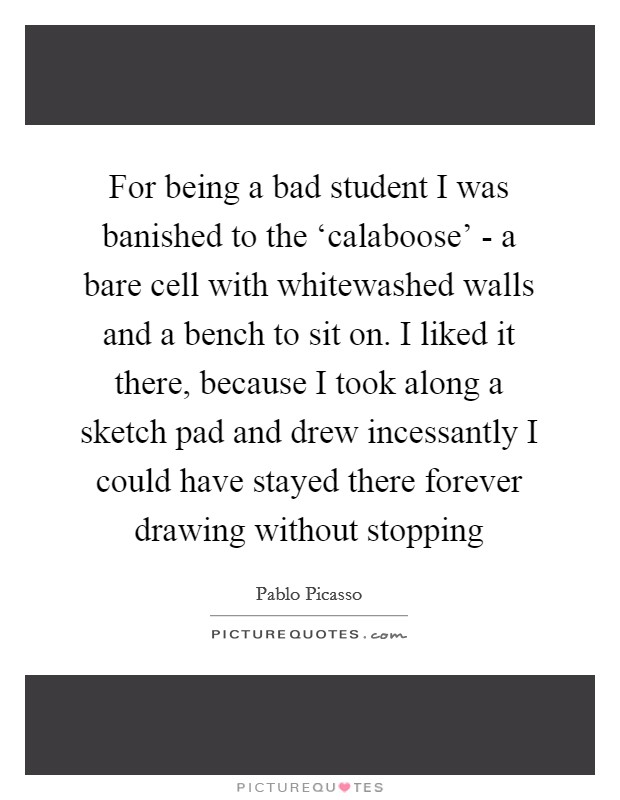 For being a bad student I was banished to the 'calaboose' - a bare cell with whitewashed walls and a bench to sit on. I liked it there, because I took along a sketch pad and drew incessantly I could have stayed there forever drawing without stopping Picture Quote #1