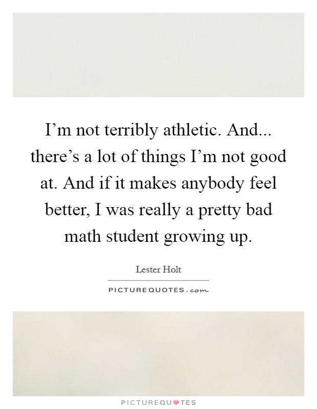 I'm not terribly athletic. And... there's a lot of things I'm not good at. And if it makes anybody feel better, I was really a pretty bad math student growing up Picture Quote #1