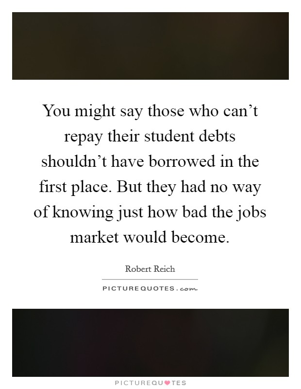 You might say those who can't repay their student debts shouldn't have borrowed in the first place. But they had no way of knowing just how bad the jobs market would become Picture Quote #1