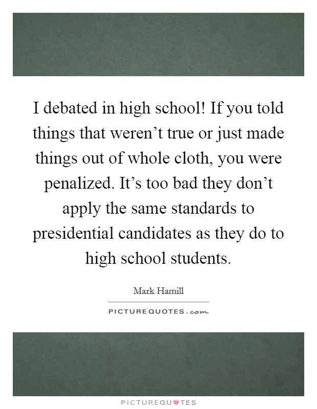 I debated in high school! If you told things that weren't true or just made things out of whole cloth, you were penalized. It's too bad they don't apply the same standards to presidential candidates as they do to high school students Picture Quote #1