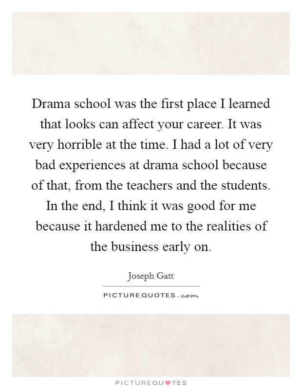 Drama school was the first place I learned that looks can affect your career. It was very horrible at the time. I had a lot of very bad experiences at drama school because of that, from the teachers and the students. In the end, I think it was good for me because it hardened me to the realities of the business early on Picture Quote #1