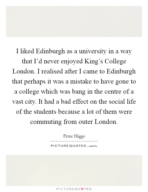 I liked Edinburgh as a university in a way that I'd never enjoyed King's College London. I realised after I came to Edinburgh that perhaps it was a mistake to have gone to a college which was bang in the centre of a vast city. It had a bad effect on the social life of the students because a lot of them were commuting from outer London Picture Quote #1