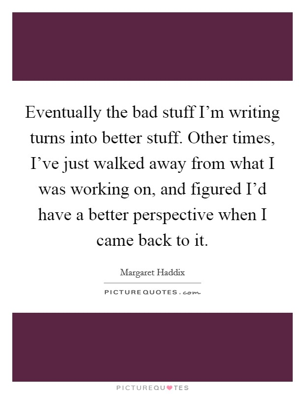 Eventually the bad stuff I'm writing turns into better stuff. Other times, I've just walked away from what I was working on, and figured I'd have a better perspective when I came back to it Picture Quote #1