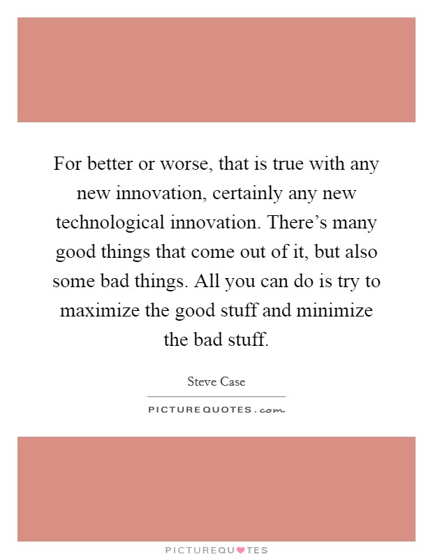 For better or worse, that is true with any new innovation, certainly any new technological innovation. There's many good things that come out of it, but also some bad things. All you can do is try to maximize the good stuff and minimize the bad stuff Picture Quote #1