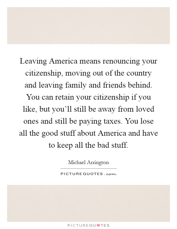 Leaving America means renouncing your citizenship, moving out of the country and leaving family and friends behind. You can retain your citizenship if you like, but you'll still be away from loved ones and still be paying taxes. You lose all the good stuff about America and have to keep all the bad stuff Picture Quote #1