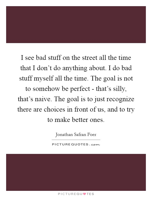 I see bad stuff on the street all the time that I don't do anything about. I do bad stuff myself all the time. The goal is not to somehow be perfect - that's silly, that's naive. The goal is to just recognize there are choices in front of us, and to try to make better ones Picture Quote #1