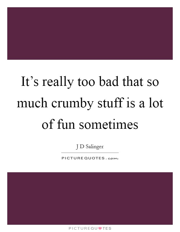 It's really too bad that so much crumby stuff is a lot of fun sometimes Picture Quote #1