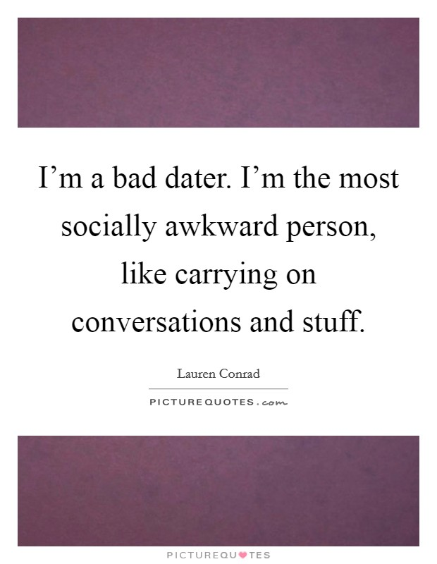 I'm a bad dater. I'm the most socially awkward person, like carrying on conversations and stuff Picture Quote #1