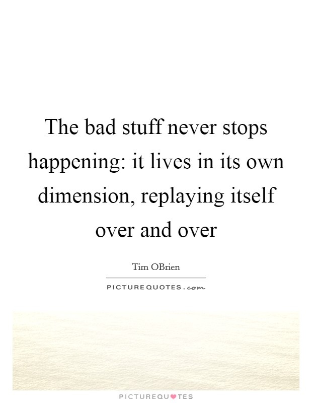 The bad stuff never stops happening: it lives in its own dimension, replaying itself over and over Picture Quote #1