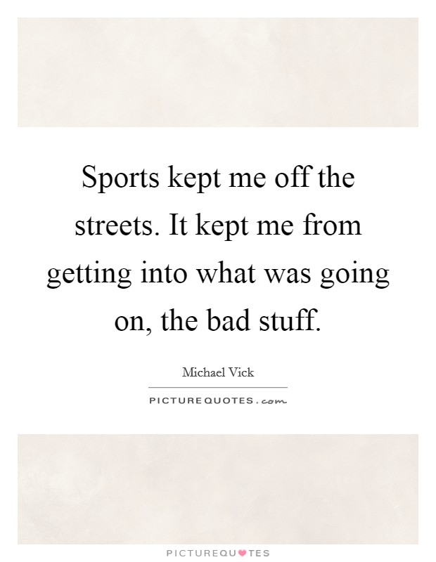 Sports kept me off the streets. It kept me from getting into what was going on, the bad stuff Picture Quote #1