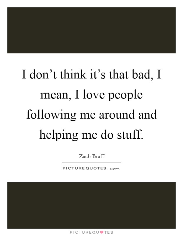 I don't think it's that bad, I mean, I love people following me around and helping me do stuff Picture Quote #1