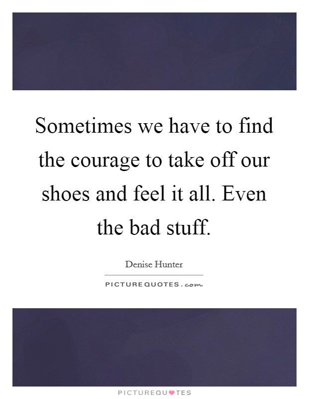 Sometimes we have to find the courage to take off our shoes and feel it all. Even the bad stuff Picture Quote #1