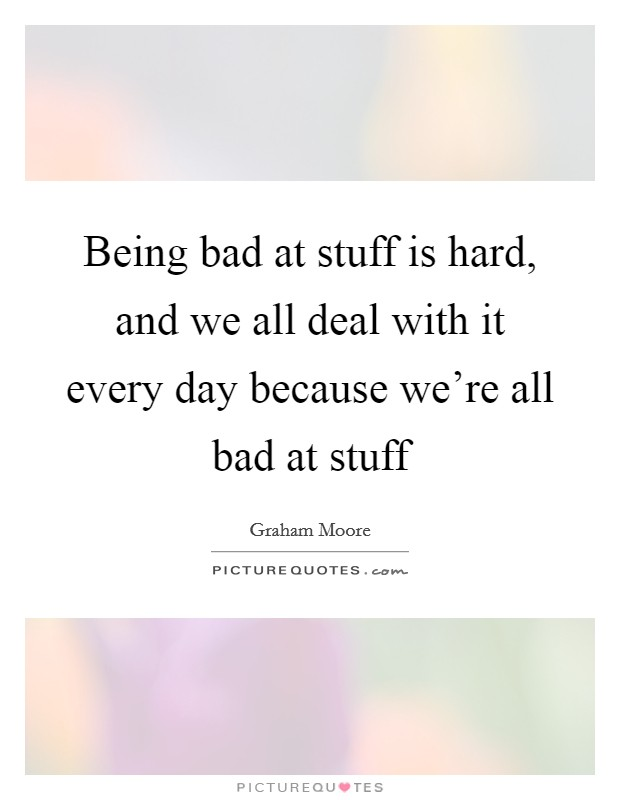 Being bad at stuff is hard, and we all deal with it every day because we're all bad at stuff Picture Quote #1