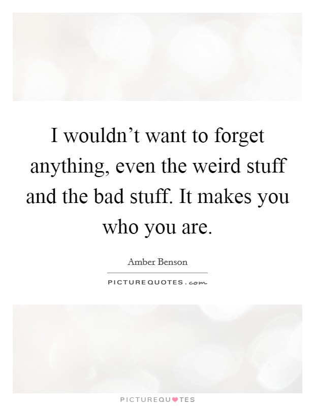 I wouldn't want to forget anything, even the weird stuff and the bad stuff. It makes you who you are Picture Quote #1