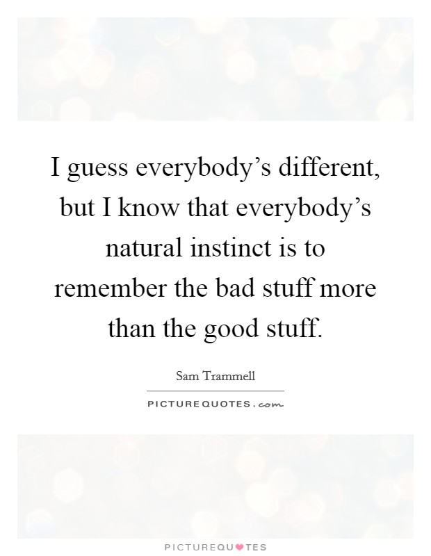I guess everybody's different, but I know that everybody's natural instinct is to remember the bad stuff more than the good stuff Picture Quote #1