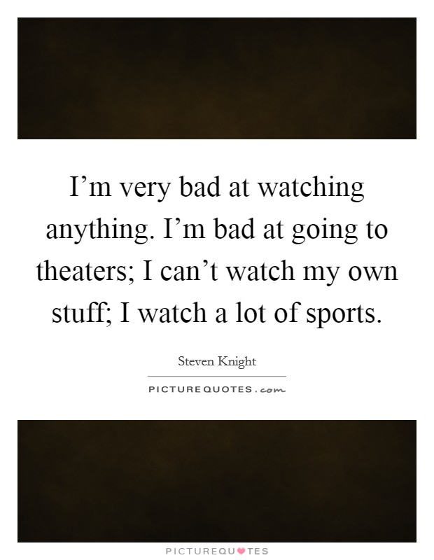 I'm very bad at watching anything. I'm bad at going to theaters; I can't watch my own stuff; I watch a lot of sports Picture Quote #1