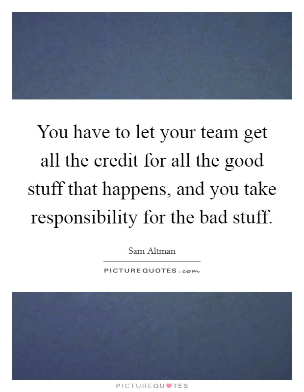 You have to let your team get all the credit for all the good stuff that happens, and you take responsibility for the bad stuff Picture Quote #1