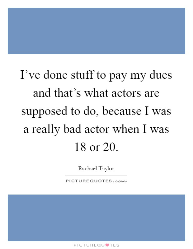 I've done stuff to pay my dues and that's what actors are supposed to do, because I was a really bad actor when I was 18 or 20 Picture Quote #1