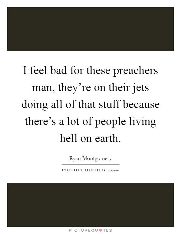 I feel bad for these preachers man, they're on their jets doing all of that stuff because there's a lot of people living hell on earth Picture Quote #1