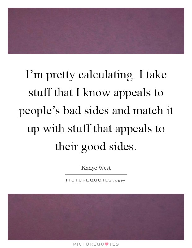 I'm pretty calculating. I take stuff that I know appeals to people's bad sides and match it up with stuff that appeals to their good sides Picture Quote #1