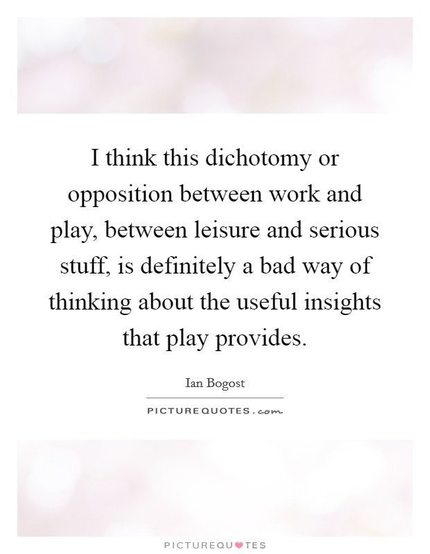 I think this dichotomy or opposition between work and play, between leisure and serious stuff, is definitely a bad way of thinking about the useful insights that play provides Picture Quote #1