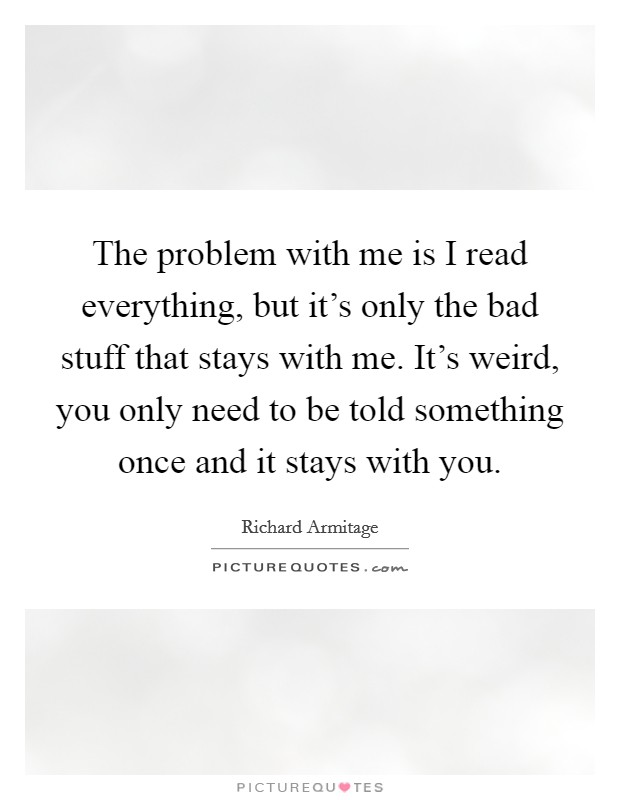 The problem with me is I read everything, but it's only the bad stuff that stays with me. It's weird, you only need to be told something once and it stays with you. Picture Quote #1
