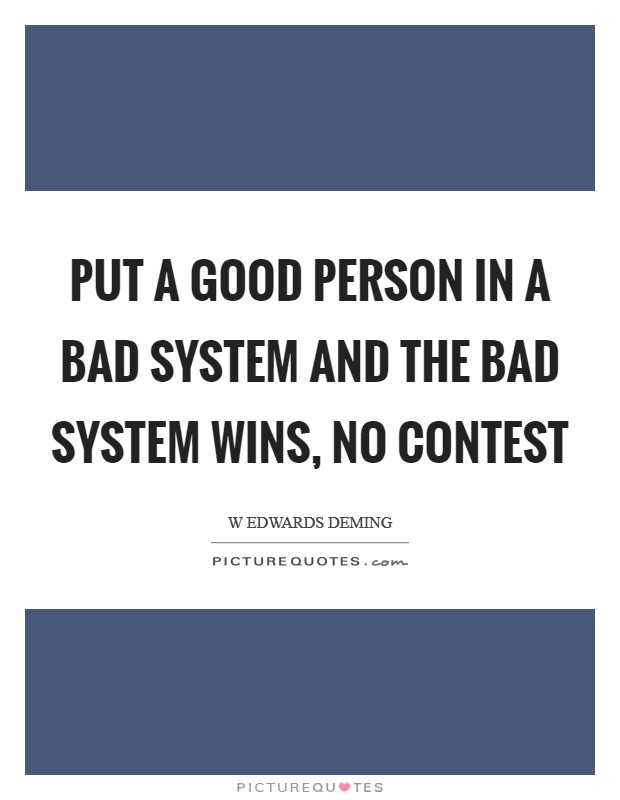 Put a good person in a bad system and the bad system wins, no contest Picture Quote #1