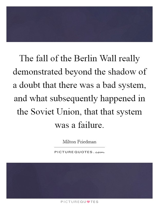 The fall of the Berlin Wall really demonstrated beyond the shadow of a doubt that there was a bad system, and what subsequently happened in the Soviet Union, that that system was a failure Picture Quote #1