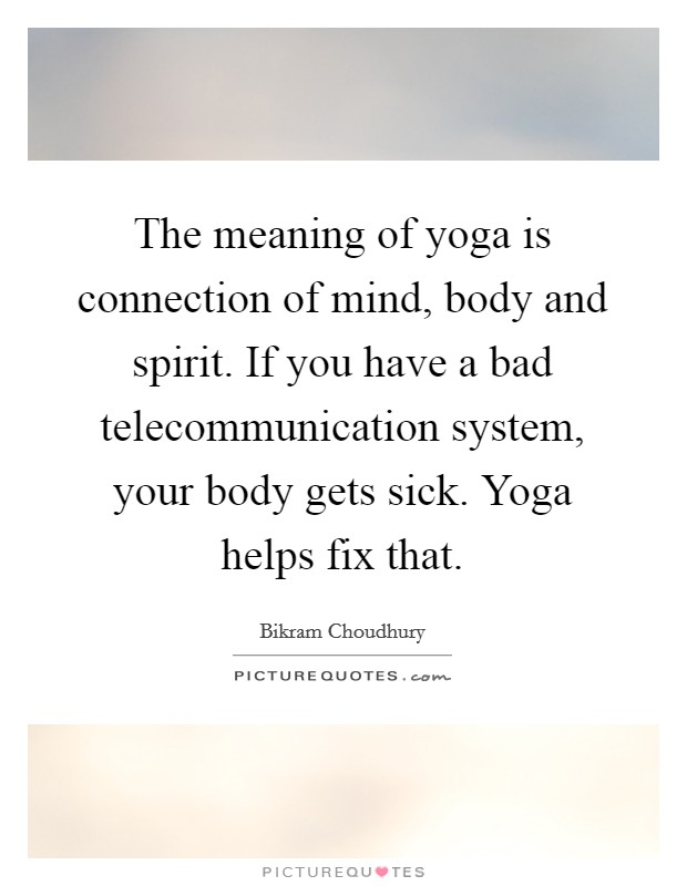 The meaning of yoga is connection of mind, body and spirit. If you have a bad telecommunication system, your body gets sick. Yoga helps fix that Picture Quote #1